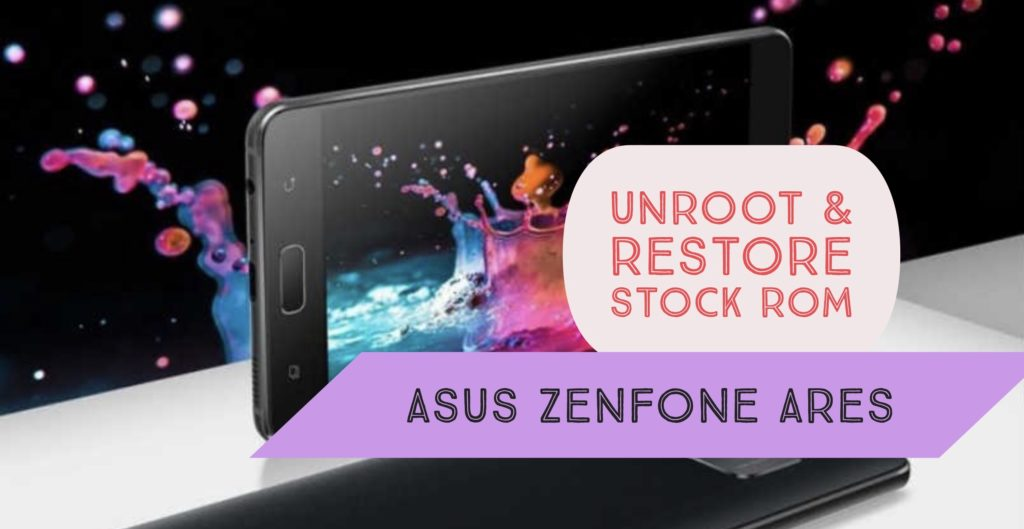Unroot Asus Zenfone Ares & Restore Stock ROM